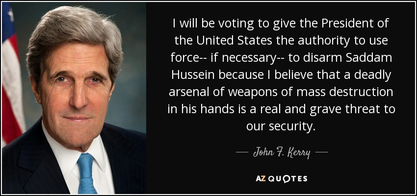 I will be voting to give the President of the United States the authority to use force-- if necessary-- to disarm Saddam Hussein because I believe that a deadly arsenal of weapons of mass destruction in his hands is a real and grave threat to our security. - John F. Kerry