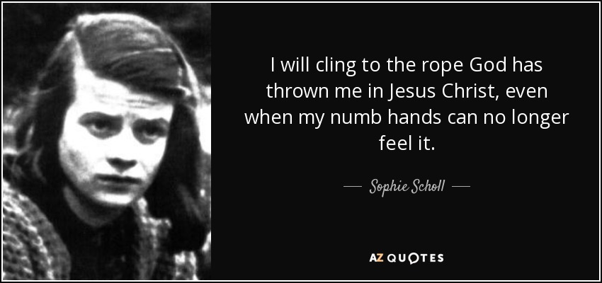 I will cling to the rope God has thrown me in Jesus Christ, even when my numb hands can no longer feel it. - Sophie Scholl