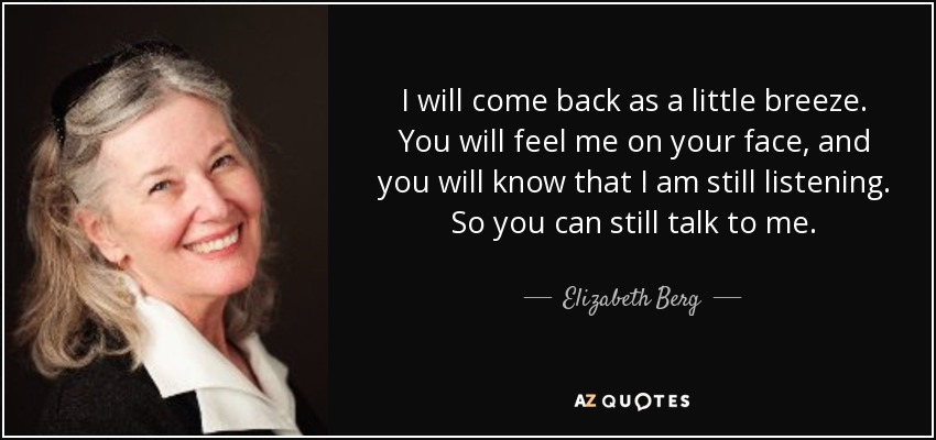 I will come back as a little breeze. You will feel me on your face, and you will know that I am still listening. So you can still talk to me. - Elizabeth Berg
