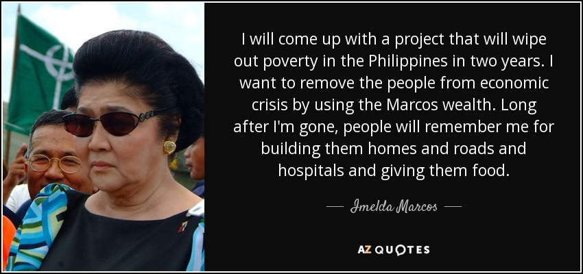 I will come up with a project that will wipe out poverty in the Philippines in two years. I want to remove the people from economic crisis by using the Marcos wealth. Long after I'm gone, people will remember me for building them homes and roads and hospitals and giving them food. - Imelda Marcos