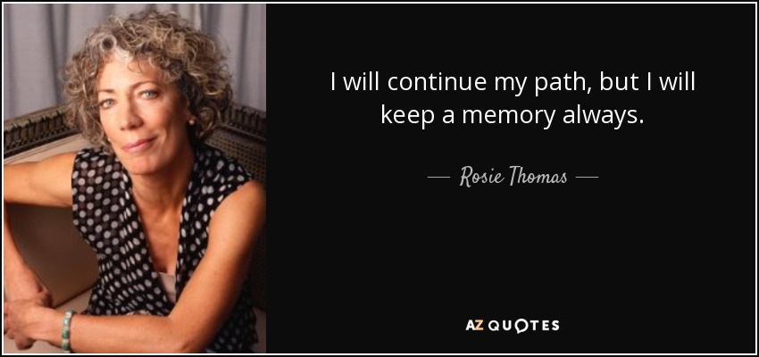 I will continue my path, but I will keep a memory always. - Rosie Thomas