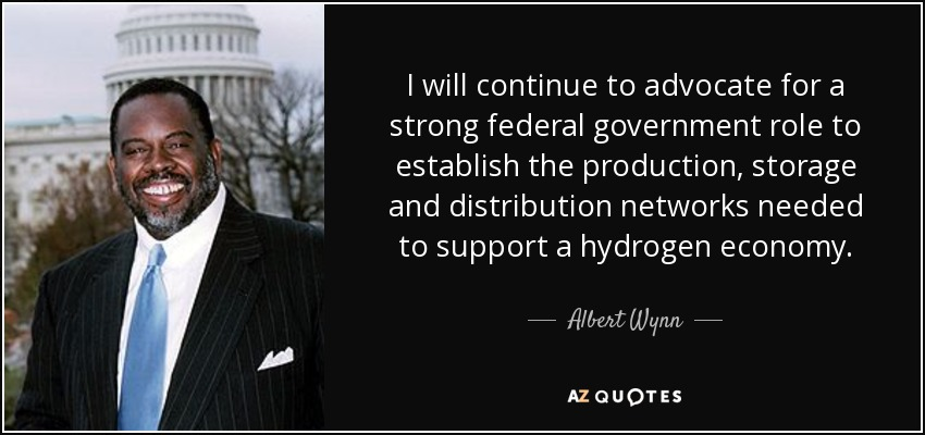 I will continue to advocate for a strong federal government role to establish the production, storage and distribution networks needed to support a hydrogen economy. - Albert Wynn