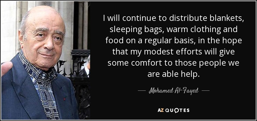 I will continue to distribute blankets, sleeping bags, warm clothing and food on a regular basis, in the hope that my modest efforts will give some comfort to those people we are able help. - Mohamed Al-Fayed
