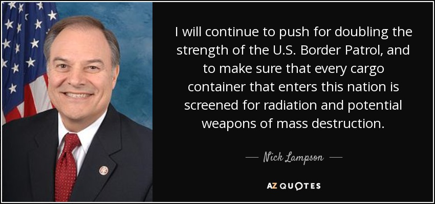 I will continue to push for doubling the strength of the U.S. Border Patrol, and to make sure that every cargo container that enters this nation is screened for radiation and potential weapons of mass destruction. - Nick Lampson