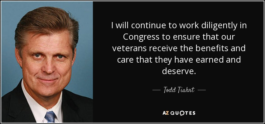 I will continue to work diligently in Congress to ensure that our veterans receive the benefits and care that they have earned and deserve. - Todd Tiahrt