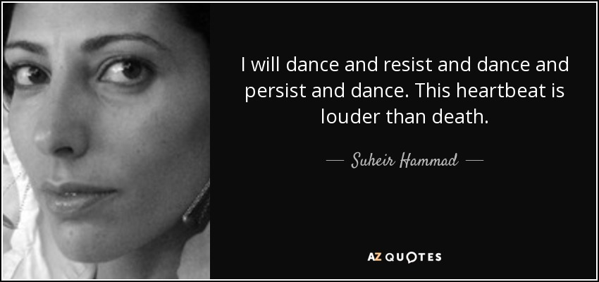 I will dance and resist and dance and persist and dance. This heartbeat is louder than death. - Suheir Hammad