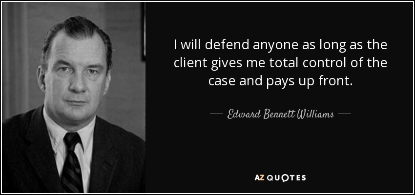 I will defend anyone as long as the client gives me total control of the case and pays up front. - Edward Bennett Williams