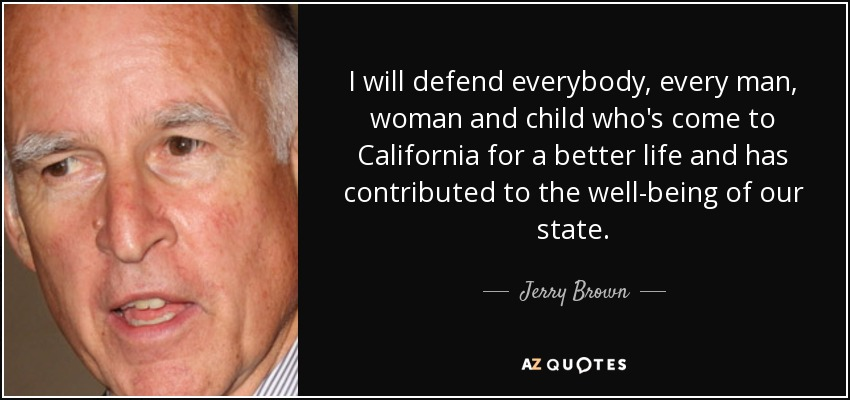 I will defend everybody, every man, woman and child who's come to California for a better life and has contributed to the well-being of our state. - Jerry Brown