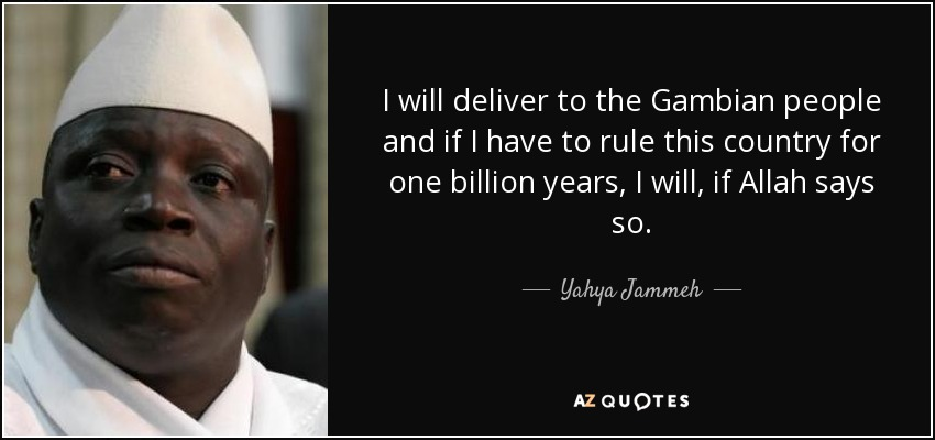 I will deliver to the Gambian people and if I have to rule this country for one billion years, I will, if Allah says so. - Yahya Jammeh