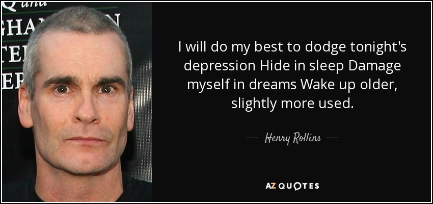 I will do my best to dodge tonight's depression Hide in sleep Damage myself in dreams Wake up older, slightly more used. - Henry Rollins