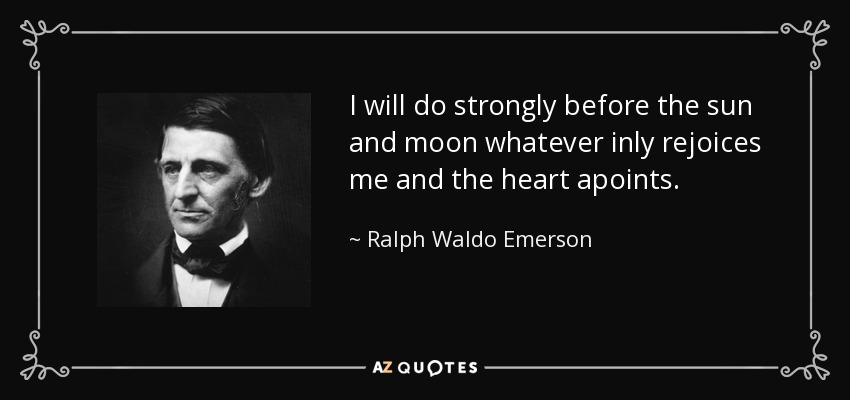 I will do strongly before the sun and moon whatever inly rejoices me and the heart apoints. - Ralph Waldo Emerson