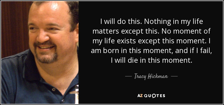 I will do this. Nothing in my life matters except this. No moment of my life exists except this moment. I am born in this moment, and if I fail, I will die in this moment. - Tracy Hickman