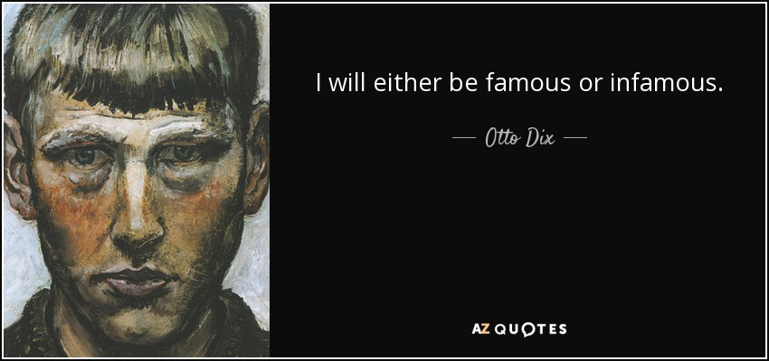 I will either be famous or infamous. - Otto Dix