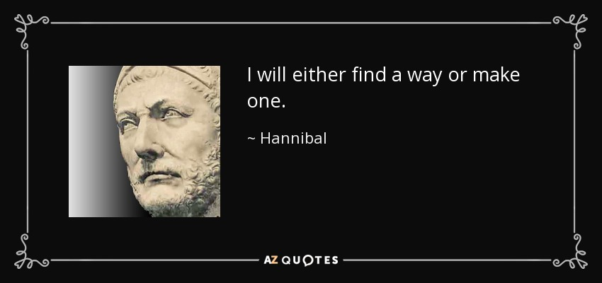I will either find a way or make one. - Hannibal