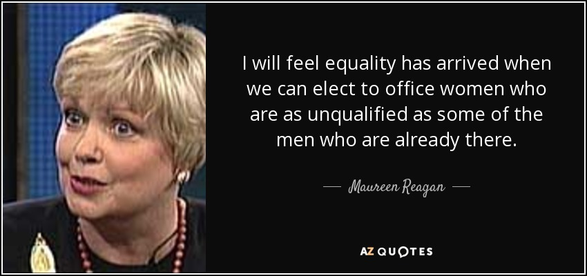 I will feel equality has arrived when we can elect to office women who are as unqualified as some of the men who are already there. - Maureen Reagan