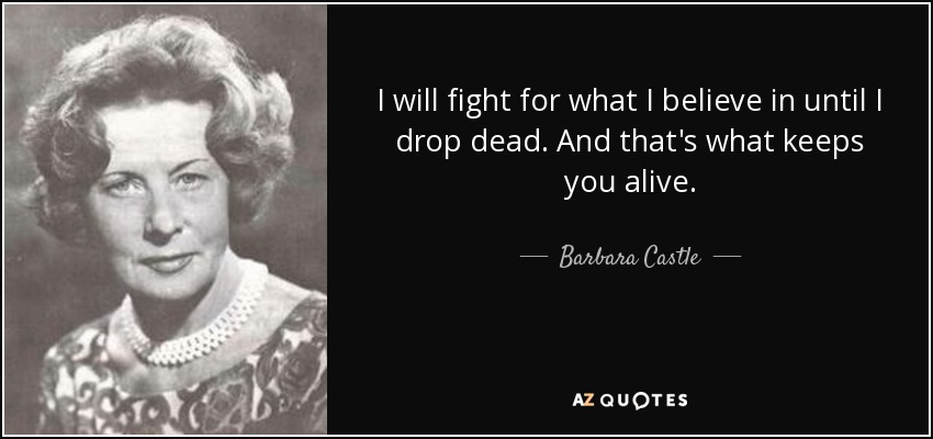 I will fight for what I believe in until I drop dead. And that's what keeps you alive. - Barbara Castle, Baroness Castle of Blackburn