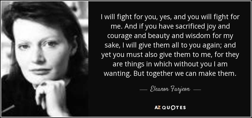 I will fight for you, yes, and you will fight for me. And if you have sacrificed joy and courage and beauty and wisdom for my sake, I will give them all to you again; and yet you must also give them to me, for they are things in which without you I am wanting. But together we can make them. - Eleanor Farjeon