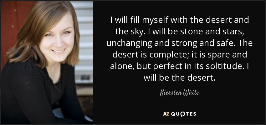 I will fill myself with the desert and the sky. I will be stone and stars, unchanging and strong and safe. The desert is complete; it is spare and alone, but perfect in its soltitude. I will be the desert. - Kiersten White