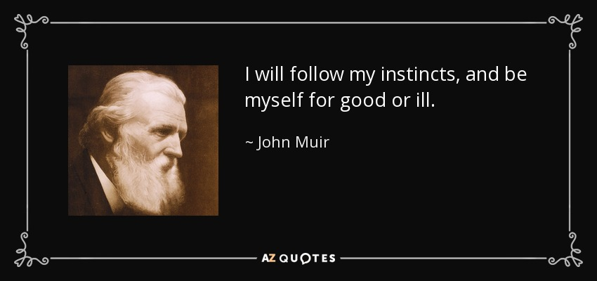 I will follow my instincts, and be myself for good or ill. - John Muir