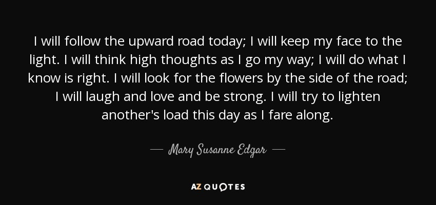 I will follow the upward road today; I will keep my face to the light. I will think high thoughts as I go my way; I will do what I know is right. I will look for the flowers by the side of the road; I will laugh and love and be strong. I will try to lighten another's load this day as I fare along. - Mary Susanne Edgar