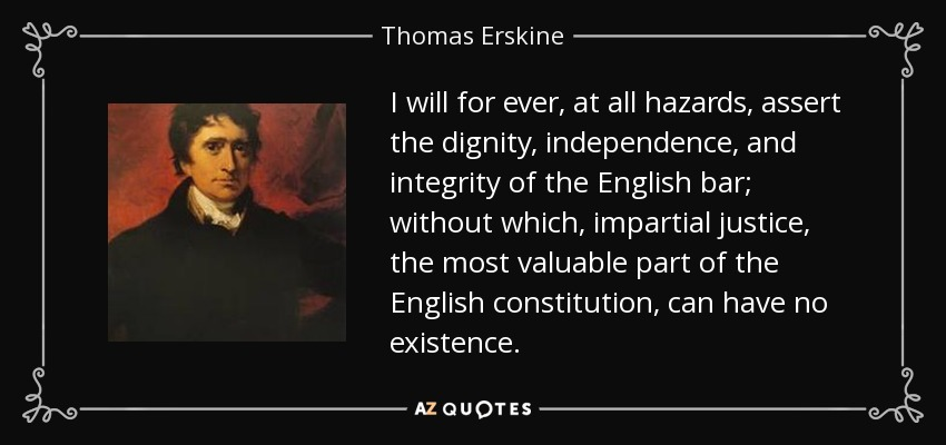 I will for ever, at all hazards, assert the dignity, independence, and integrity of the English bar; without which, impartial justice, the most valuable part of the English constitution, can have no existence. - Thomas Erskine, 1st Baron Erskine