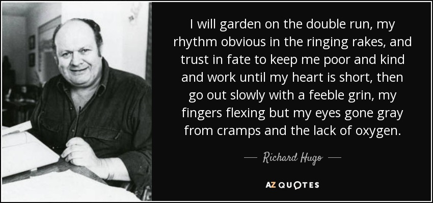 I will garden on the double run, my rhythm obvious in the ringing rakes, and trust in fate to keep me poor and kind and work until my heart is short, then go out slowly with a feeble grin, my fingers flexing but my eyes gone gray from cramps and the lack of oxygen. - Richard Hugo