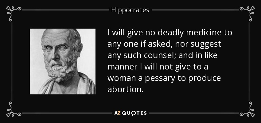 I will give no deadly medicine to any one if asked, nor suggest any such counsel; and in like manner I will not give to a woman a pessary to produce abortion. - Hippocrates
