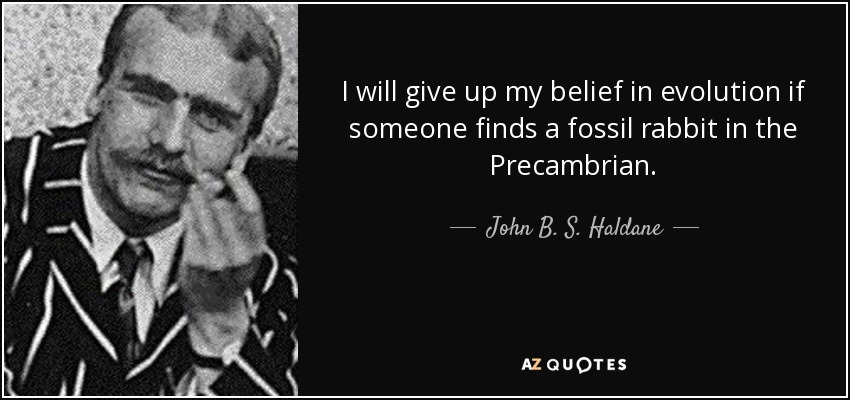 I will give up my belief in evolution if someone finds a fossil rabbit in the Precambrian. - John B. S. Haldane
