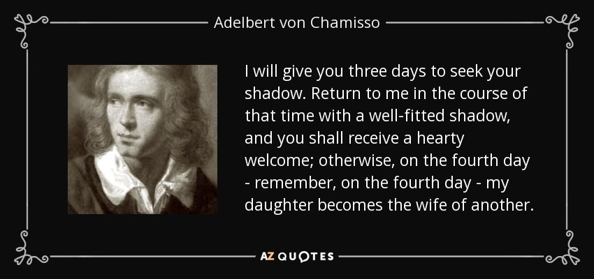I will give you three days to seek your shadow. Return to me in the course of that time with a well-fitted shadow, and you shall receive a hearty welcome; otherwise, on the fourth day - remember, on the fourth day - my daughter becomes the wife of another. - Adelbert von Chamisso