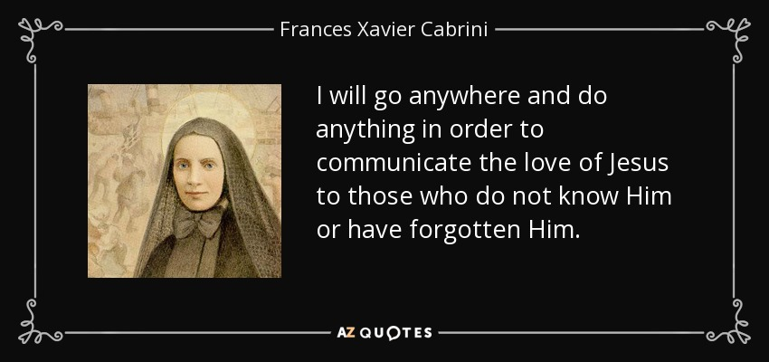 I will go anywhere and do anything in order to communicate the love of Jesus to those who do not know Him or have forgotten Him. - Frances Xavier Cabrini