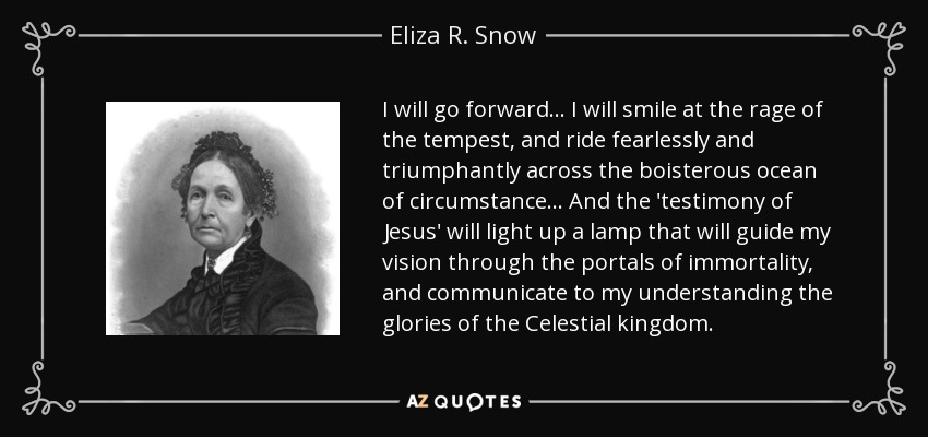 I will go forward... I will smile at the rage of the tempest, and ride fearlessly and triumphantly across the boisterous ocean of circumstance... And the 'testimony of Jesus' will light up a lamp that will guide my vision through the portals of immortality, and communicate to my understanding the glories of the Celestial kingdom. - Eliza R. Snow