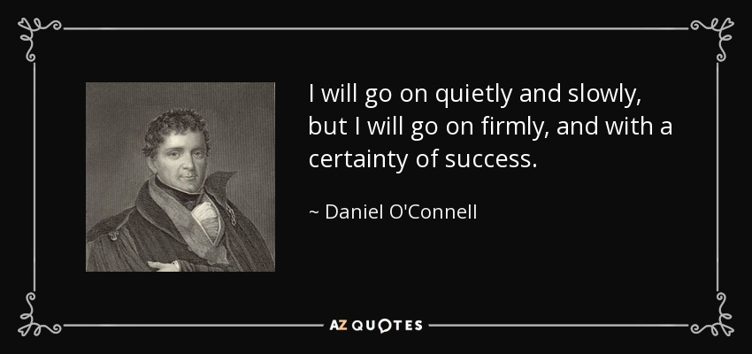 I will go on quietly and slowly, but I will go on firmly, and with a certainty of success. - Daniel O'Connell