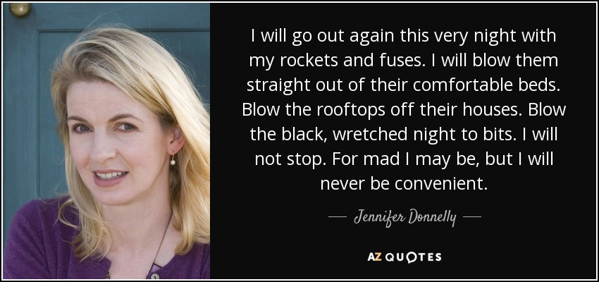 I will go out again this very night with my rockets and fuses. I will blow them straight out of their comfortable beds. Blow the rooftops off their houses. Blow the black, wretched night to bits. I will not stop. For mad I may be, but I will never be convenient. - Jennifer Donnelly
