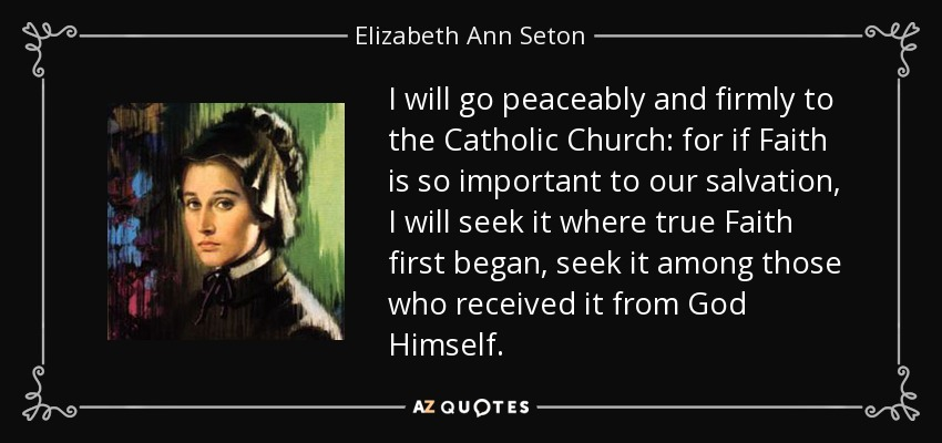 I will go peaceably and firmly to the Catholic Church: for if Faith is so important to our salvation, I will seek it where true Faith first began, seek it among those who received it from God Himself. - Elizabeth Ann Seton