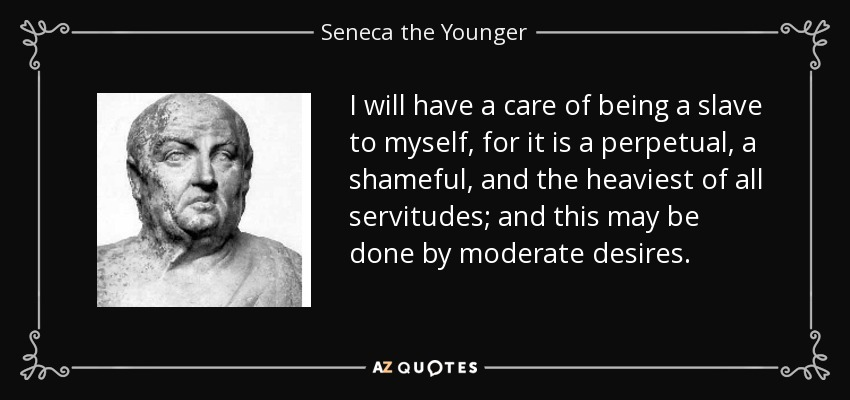 I will have a care of being a slave to myself, for it is a perpetual, a shameful, and the heaviest of all servitudes; and this may be done by moderate desires. - Seneca the Younger
