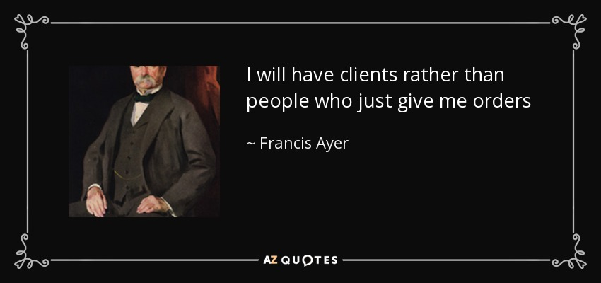 I will have clients rather than people who just give me orders - Francis Ayer