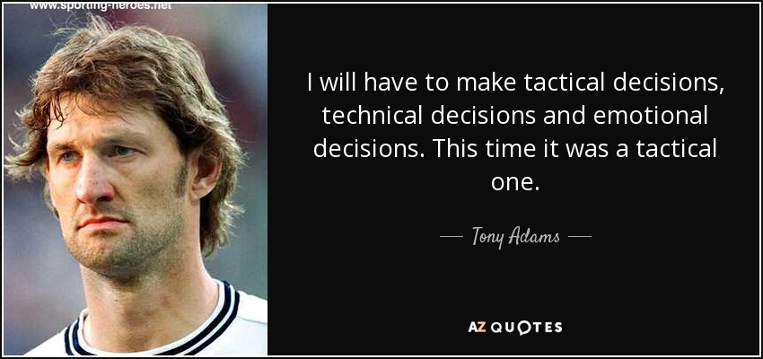 I will have to make tactical decisions, technical decisions and emotional decisions. This time it was a tactical one. - Tony Adams