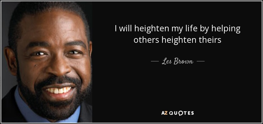 I will heighten my life by helping others heighten theirs - Les Brown