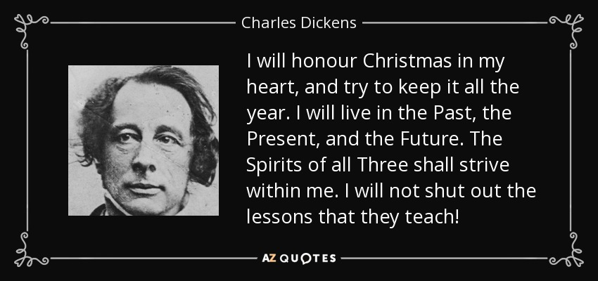 I Will Honour Christmas In My Heart, And Try To Keep It All The Year. I  Will Live In The Past, The Present, And The Future. The Spirits Of All  Three Shall ...