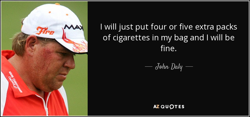 I will just put four or five extra packs of cigarettes in my bag and I will be fine. - John Daly