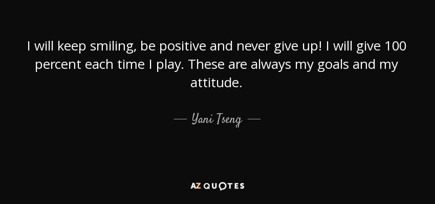 I will keep smiling, be positive and never give up! I will give 100 percent each time I play. These are always my goals and my attitude. - Yani Tseng