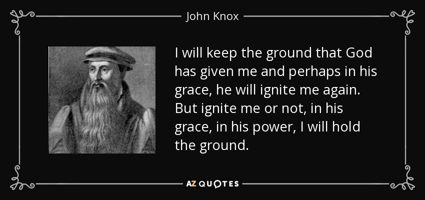 I will keep the ground that God has given me and perhaps in his grace, he will ignite me again. But ignite me or not, in his grace, in his power, I will hold the ground. - John Knox