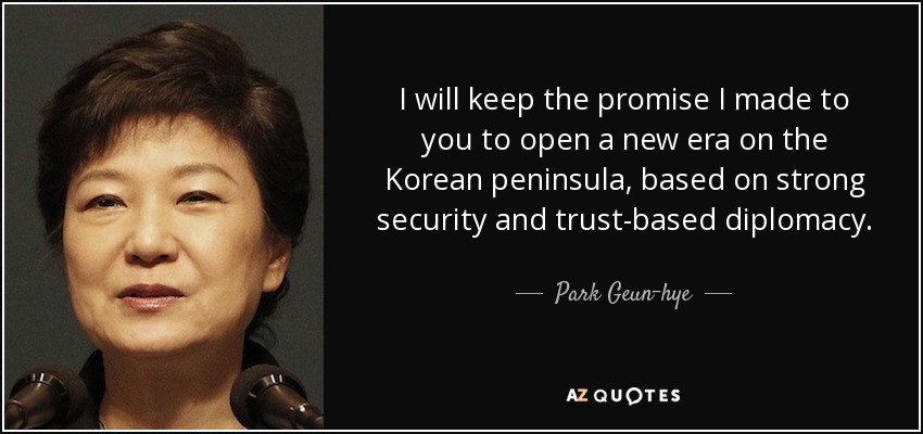 I will keep the promise I made to you to open a new era on the Korean peninsula, based on strong security and trust-based diplomacy. - Park Geun-hye