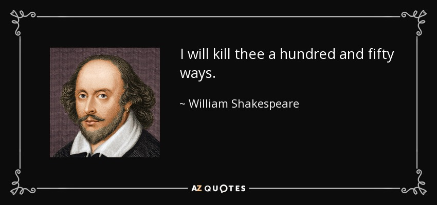 I will kill thee a hundred and fifty ways. - William Shakespeare