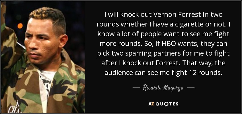 I will knock out Vernon Forrest in two rounds whether I have a cigarette or not. I know a lot of people want to see me fight more rounds. So, if HBO wants, they can pick two sparring partners for me to fight after I knock out Forrest. That way, the audience can see me fight 12 rounds. - Ricardo Mayorga