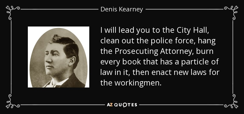 I will lead you to the City Hall, clean out the police force, hang the Prosecuting Attorney, burn every book that has a particle of law in it, then enact new laws for the workingmen. - Denis Kearney