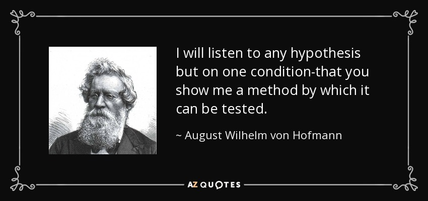I will listen to any hypothesis but on one condition-that you show me a method by which it can be tested. - August Wilhelm von Hofmann