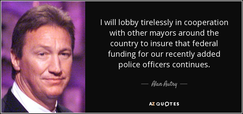I will lobby tirelessly in cooperation with other mayors around the country to insure that federal funding for our recently added police officers continues. - Alan Autry