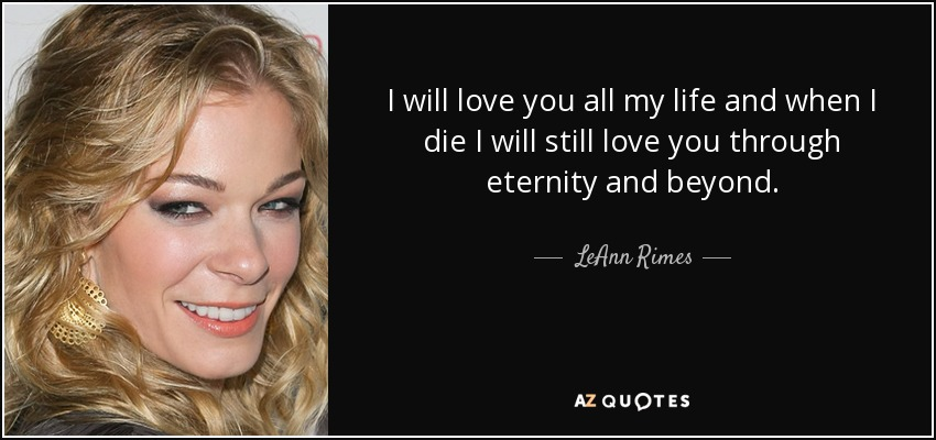 I will love you all my life and when I die I will still love you through eternity and beyond. - LeAnn Rimes