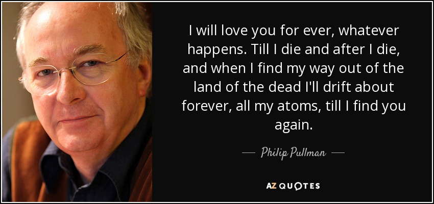 I will love you for ever, whatever happens. Till I die and after I die, and when I find my way out of the land of the dead I'll drift about forever, all my atoms, till I find you again… - Philip Pullman